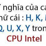 Y nghĩa của các chữ cái : H, K, M, Q, U, X, Y trong CPU Intel