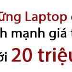 Những Laptop cấu hình mạnh giá trên dưới 20 triệu