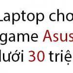 Laptop chơi game Asus dưới 30 triệu